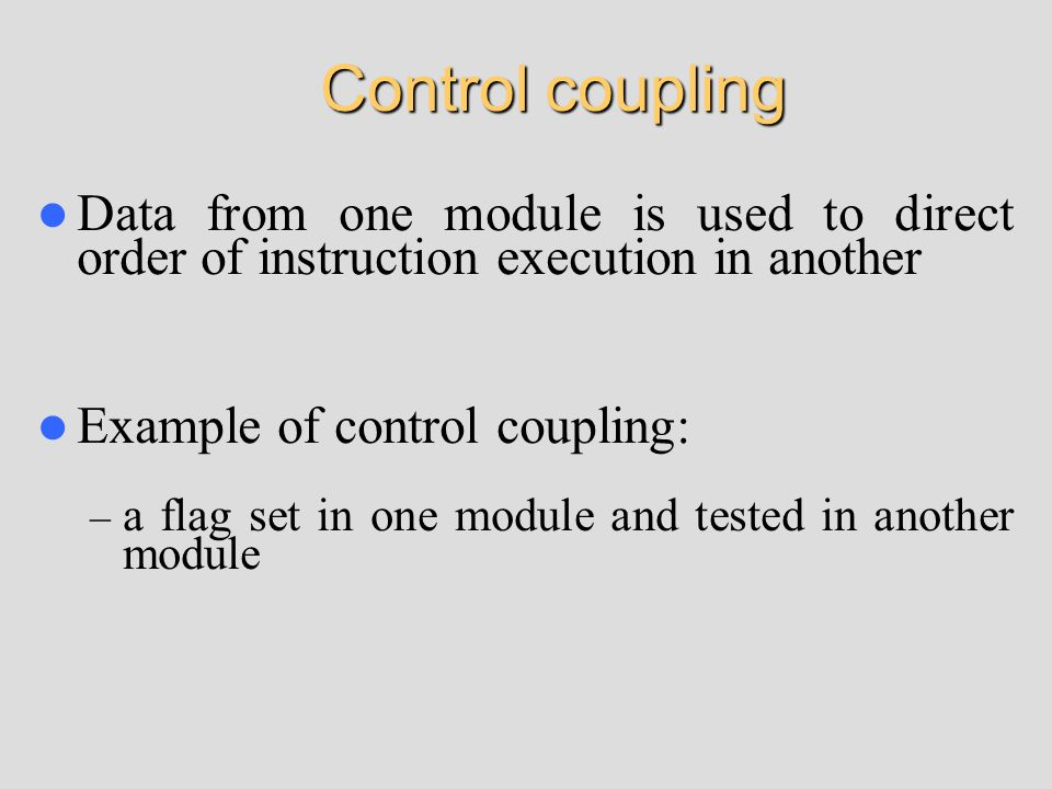 Control coupling Data from one module is used to direct order of instruction execution in another Example of control coupling: – a flag set in one module and tested in another module