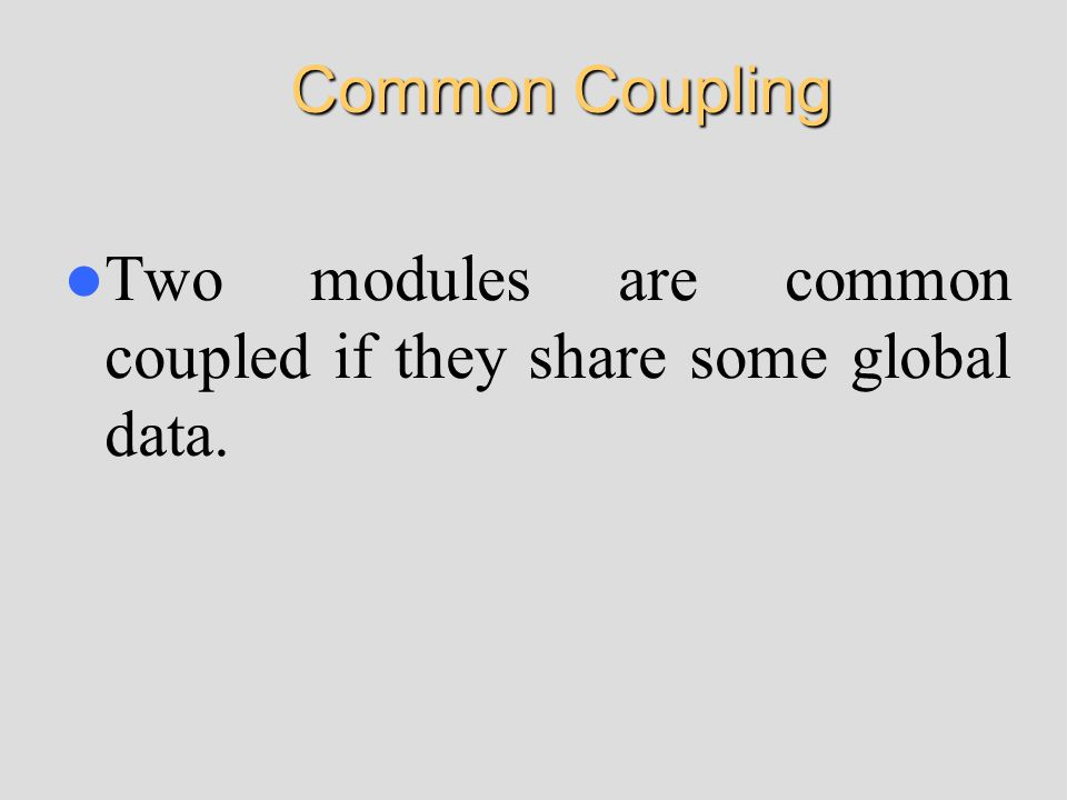 Common Coupling Two modules are common coupled if they share some global data.