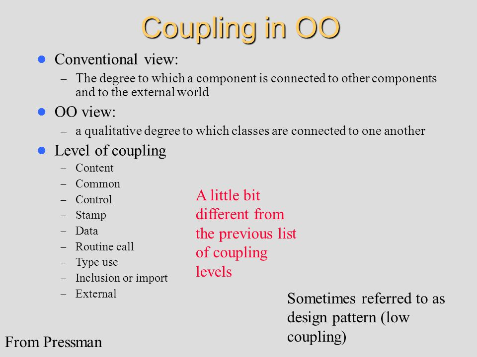 Coupling in OO Conventional view: – The degree to which a component is connected to other components and to the external world OO view: – a qualitative degree to which classes are connected to one another Level of coupling – Content – Common – Control – Stamp – Data – Routine call – Type use – Inclusion or import – External From Pressman A little bit different from the previous list of coupling levels Sometimes referred to as design pattern (low coupling)
