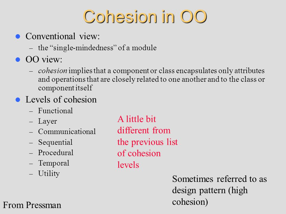 Cohesion in OO Conventional view: – the single-mindedness of a module OO view: – cohesion implies that a component or class encapsulates only attributes and operations that are closely related to one another and to the class or component itself Levels of cohesion – Functional – Layer – Communicational – Sequential – Procedural – Temporal – Utility From Pressman A little bit different from the previous list of cohesion levels Sometimes referred to as design pattern (high cohesion)