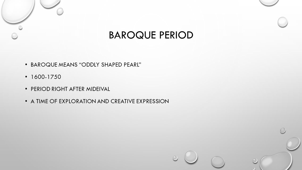 BAROQUE PERIOD BAROQUE MEANS ODDLY SHAPED PEARL PERIOD RIGHT AFTER MIDEIVAL A TIME OF EXPLORATION AND CREATIVE EXPRESSION