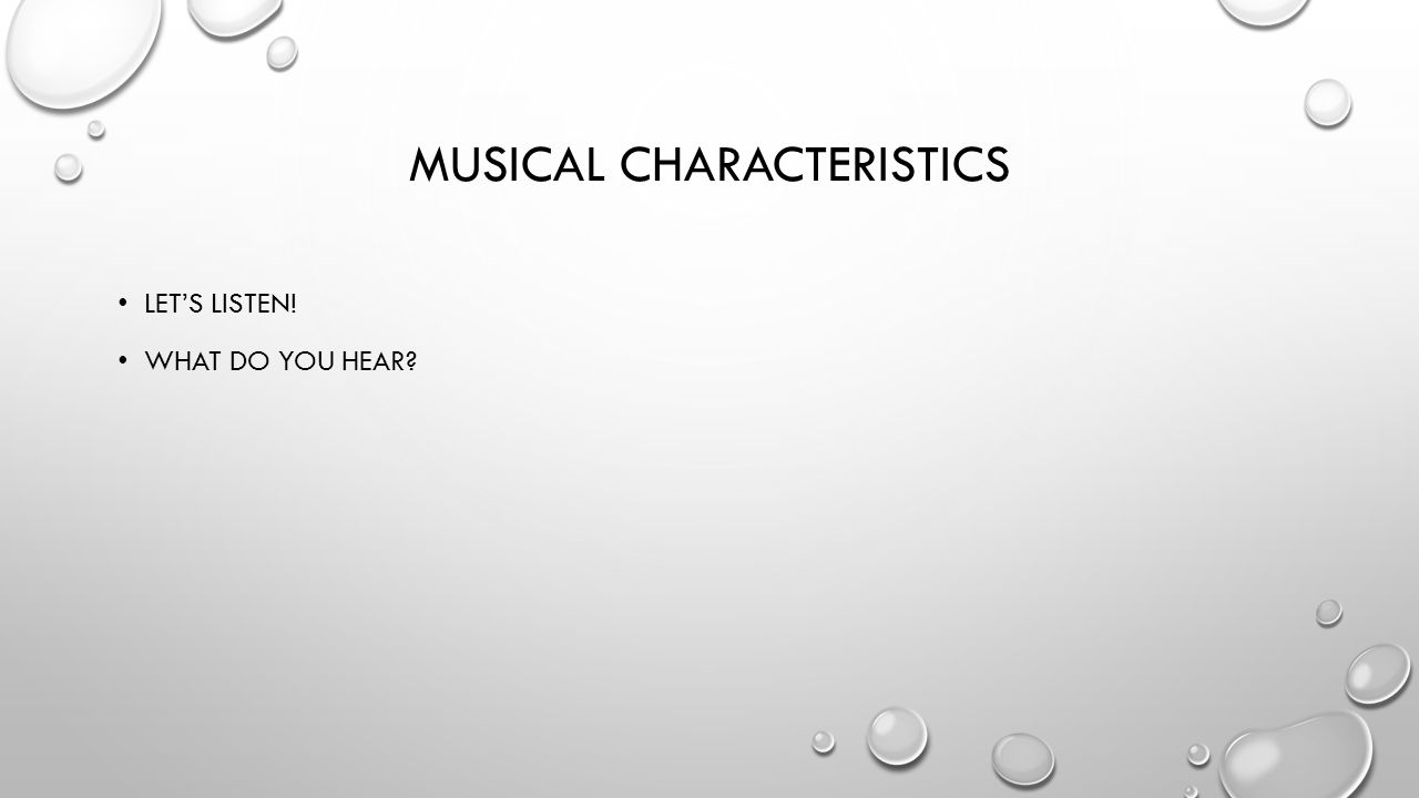 MUSICAL CHARACTERISTICS LET'S LISTEN! WHAT DO YOU HEAR