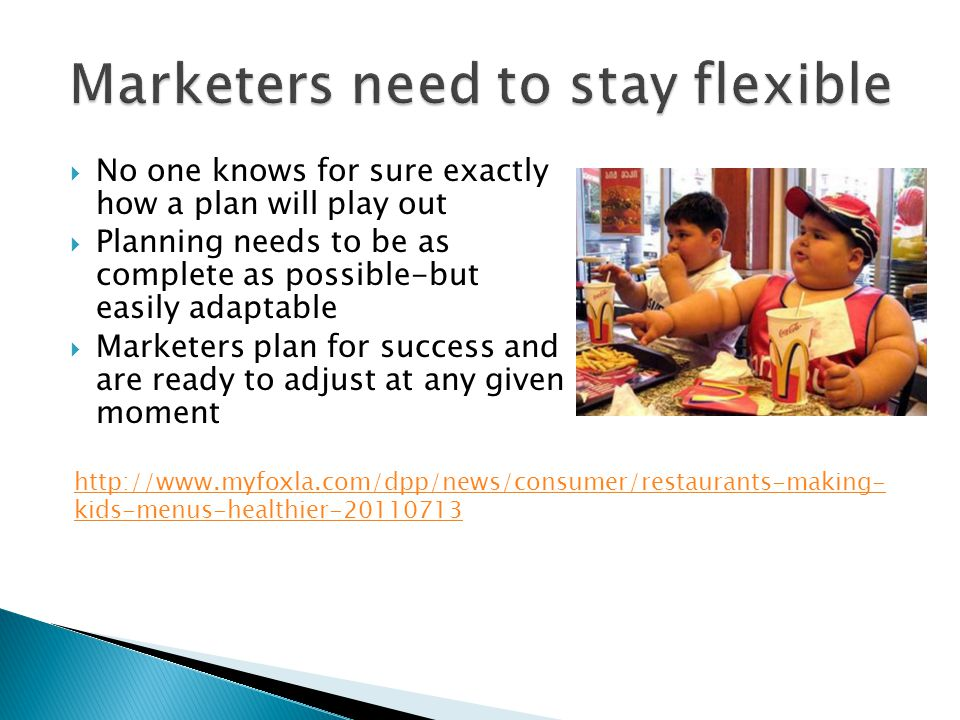  No one knows for sure exactly how a plan will play out  Planning needs to be as complete as possible-but easily adaptable  Marketers plan for success and are ready to adjust at any given moment http://www.myfoxla.com/dpp/news/consumer/restaurants-making- kids-menus-healthier-20110713