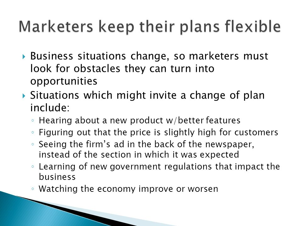  Business situations change, so marketers must look for obstacles they can turn into opportunities  Situations which might invite a change of plan include: ◦ Hearing about a new product w/better features ◦ Figuring out that the price is slightly high for customers ◦ Seeing the firm's ad in the back of the newspaper, instead of the section in which it was expected ◦ Learning of new government regulations that impact the business ◦ Watching the economy improve or worsen
