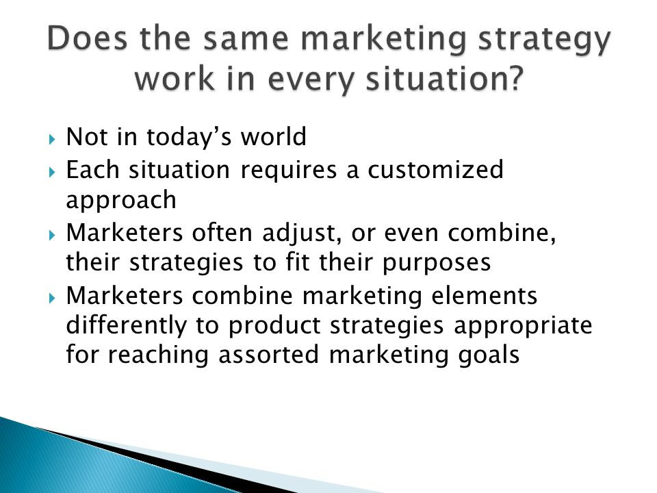  Not in today's world  Each situation requires a customized approach  Marketers often adjust, or even combine, their strategies to fit their purposes  Marketers combine marketing elements differently to product strategies appropriate for reaching assorted marketing goals