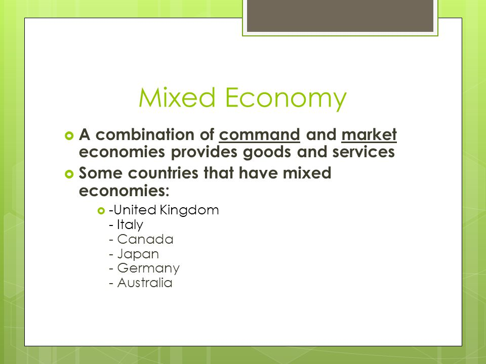 Market Economy  The production of goods and services is determined by the supply and the demand of consumers.