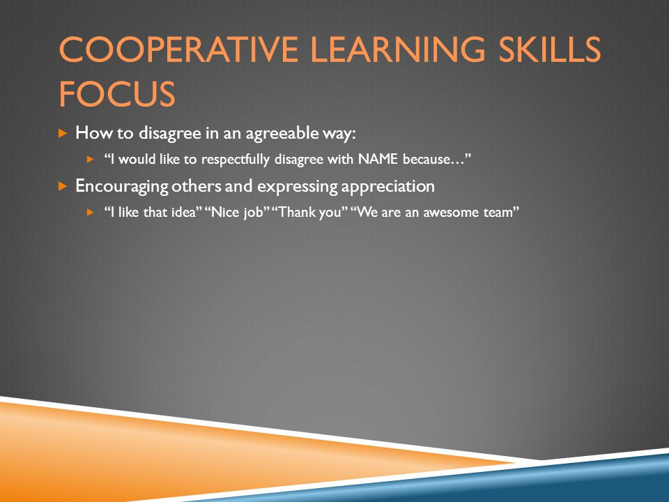COOPERATIVE LEARNING SKILLS FOCUS  How to disagree in an agreeable way:  I would like to respectfully disagree with NAME because…  Encouraging others and expressing appreciation  I like that idea Nice job Thank you We are an awesome team