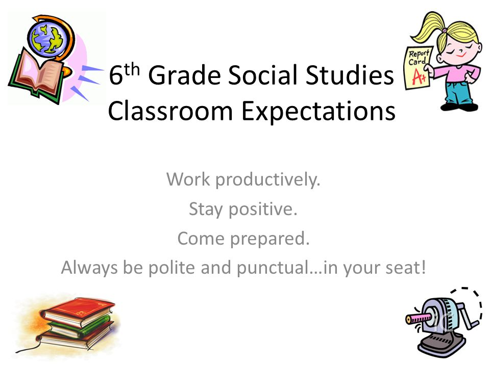 6 th Grade Social Studies Classroom Expectations Work productively.