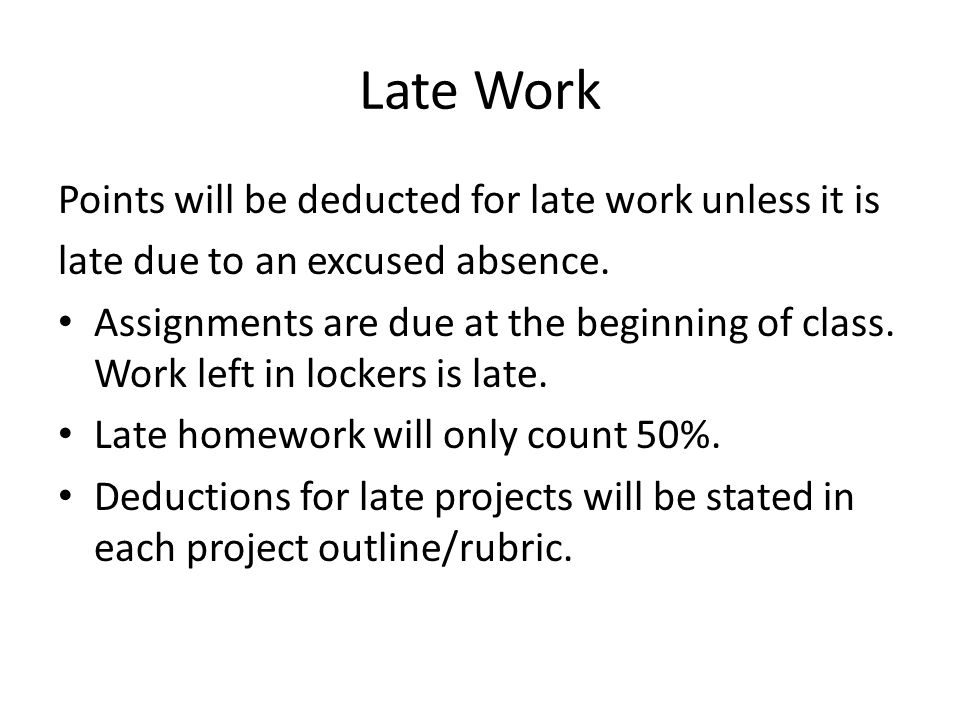 Late Work Points will be deducted for late work unless it is late due to an excused absence.