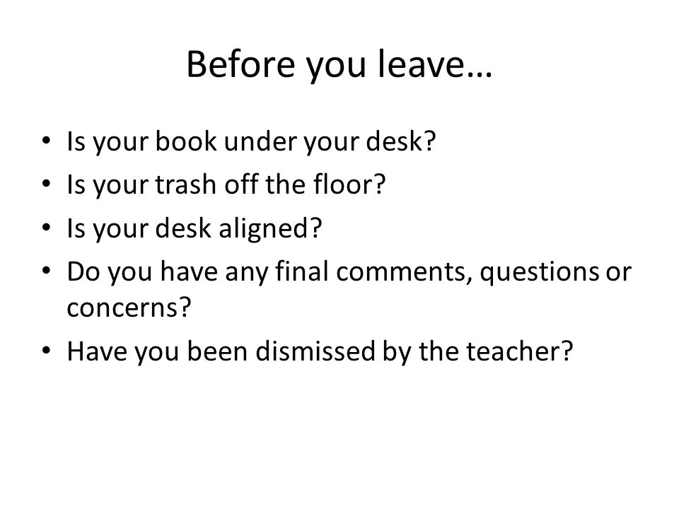 Before you leave… Is your book under your desk. Is your trash off the floor.