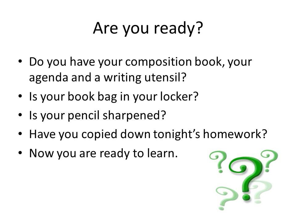 Are you ready. Do you have your composition book, your agenda and a writing utensil.