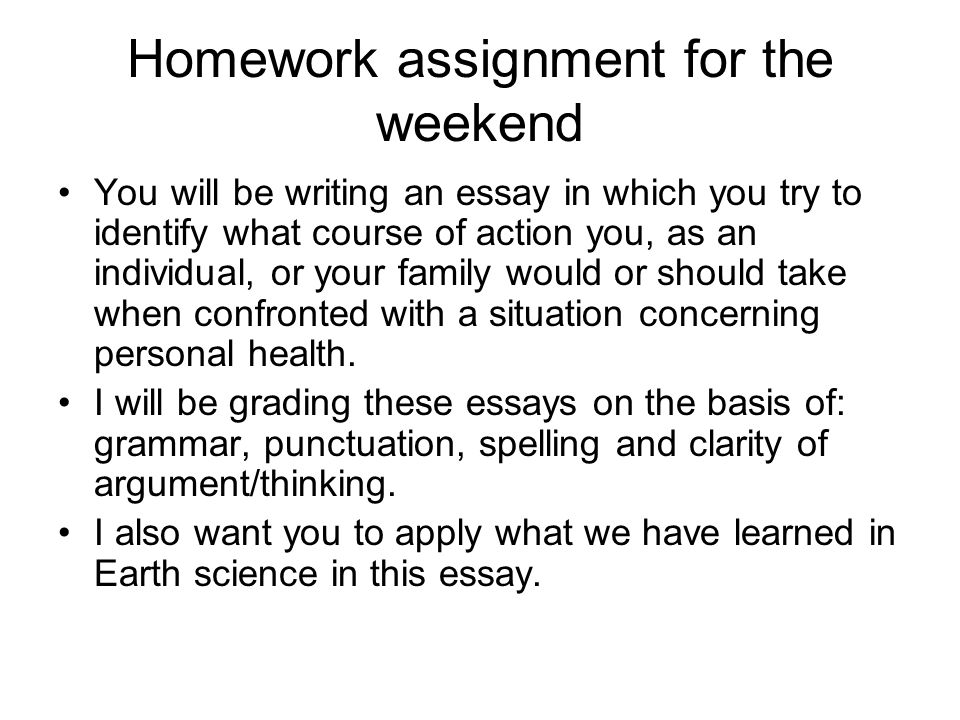 Homework assignment for the weekend You will be writing an essay in which you try to identify what course of action you, as an individual, or your family would or should take when confronted with a situation concerning personal health.