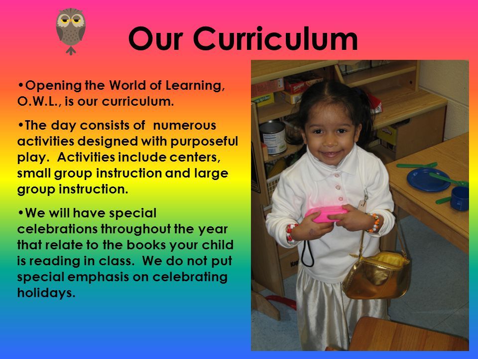 Our Curriculum Opening the World of Learning, O.W.L., is our curriculum.