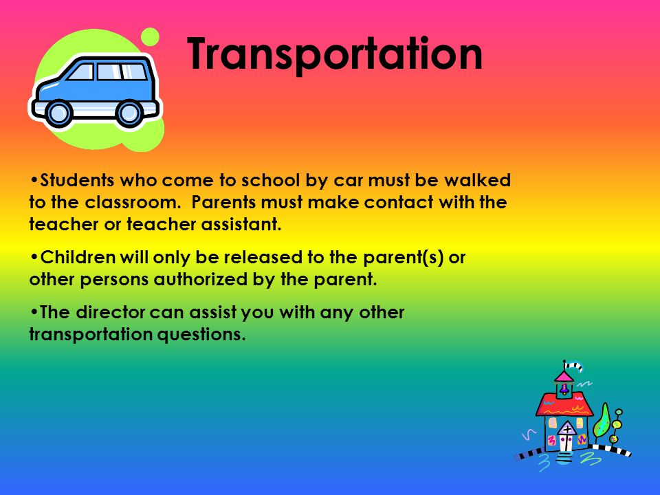 Transportation Students who come to school by car must be walked to the classroom.