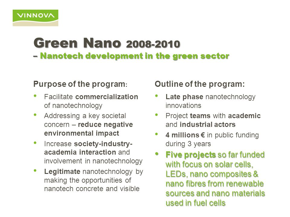 Green Nano 2008-2010 – Nanotech development in the green sector Purpose of the program : Facilitate commercialization of nanotechnology Addressing a key societal concern – reduce negative environmental impact Increase society-industry- academia interaction and involvement in nanotechnology Legitimate nanotechnology by making the opportunities of nanotech concrete and visible Outline of the program: Late phase nanotechnology innovations Project teams with academic and industrial actors 4 millions € in public funding during 3 years Five projects so far funded with focus on solar cells, LEDs, nano composites & nano fibres from renewable sources and nano materials used in fuel cells Five projects so far funded with focus on solar cells, LEDs, nano composites & nano fibres from renewable sources and nano materials used in fuel cells