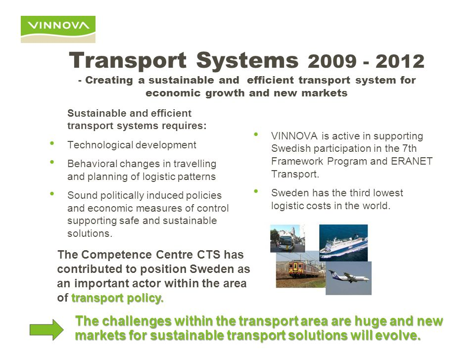 Transport Systems 2009 - 2012 - Creating a sustainable and efficient transport system for economic growth and new markets Sustainable and efficient transport systems requires: Technological development Behavioral changes in travelling and planning of logistic patterns Sound politically induced policies and economic measures of control supporting safe and sustainable solutions.