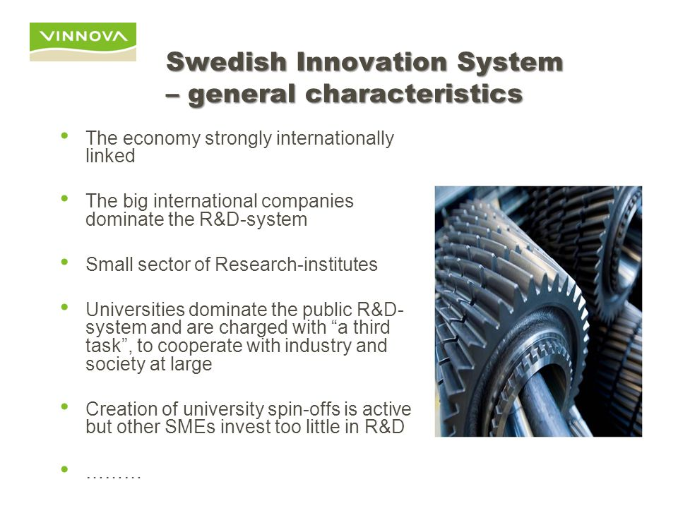 Swedish Innovation System – general characteristics The economy strongly internationally linked The big international companies dominate the R&D-system Small sector of Research-institutes Universities dominate the public R&D- system and are charged with a third task , to cooperate with industry and society at large Creation of university spin-offs is active but other SMEs invest too little in R&D ………