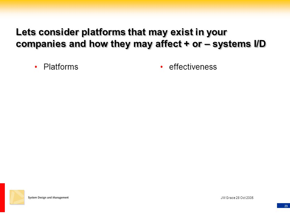 23 JM Grace 28 Oct 2005 Lets consider platforms that may exist in your companies and how they may affect + or – systems I/D Platformseffectiveness