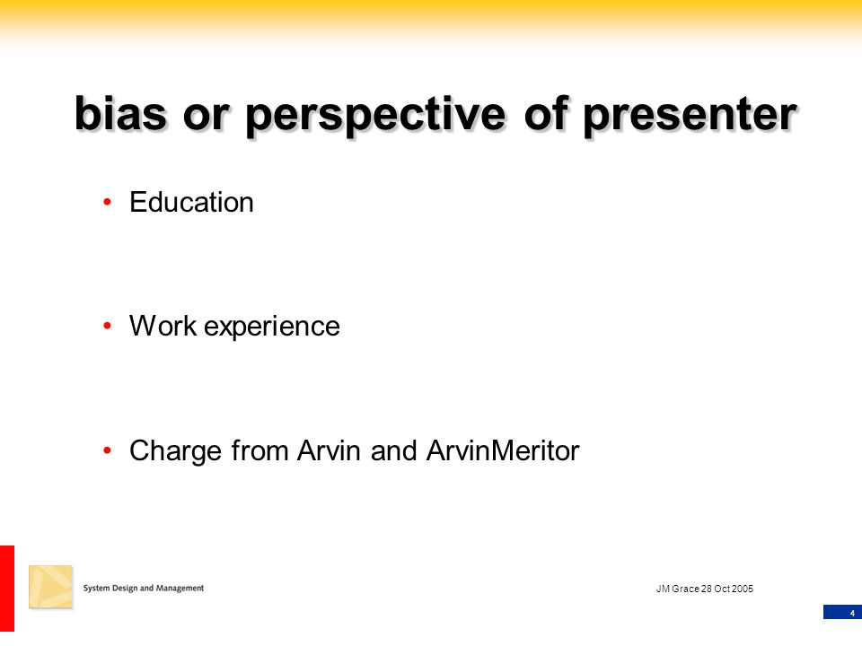 4 JM Grace 28 Oct 2005 bias or perspective of presenter Education Work experience Charge from Arvin and ArvinMeritor