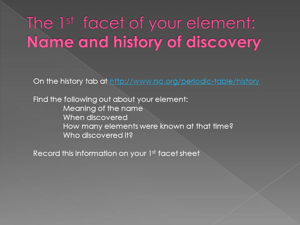 On the history tab at http://www.rsc.org/periodic-table/historyhttp://www.rsc.org/periodic-table/history Find the following out about your element: Meaning of the name When discovered How many elements were known at that time.
