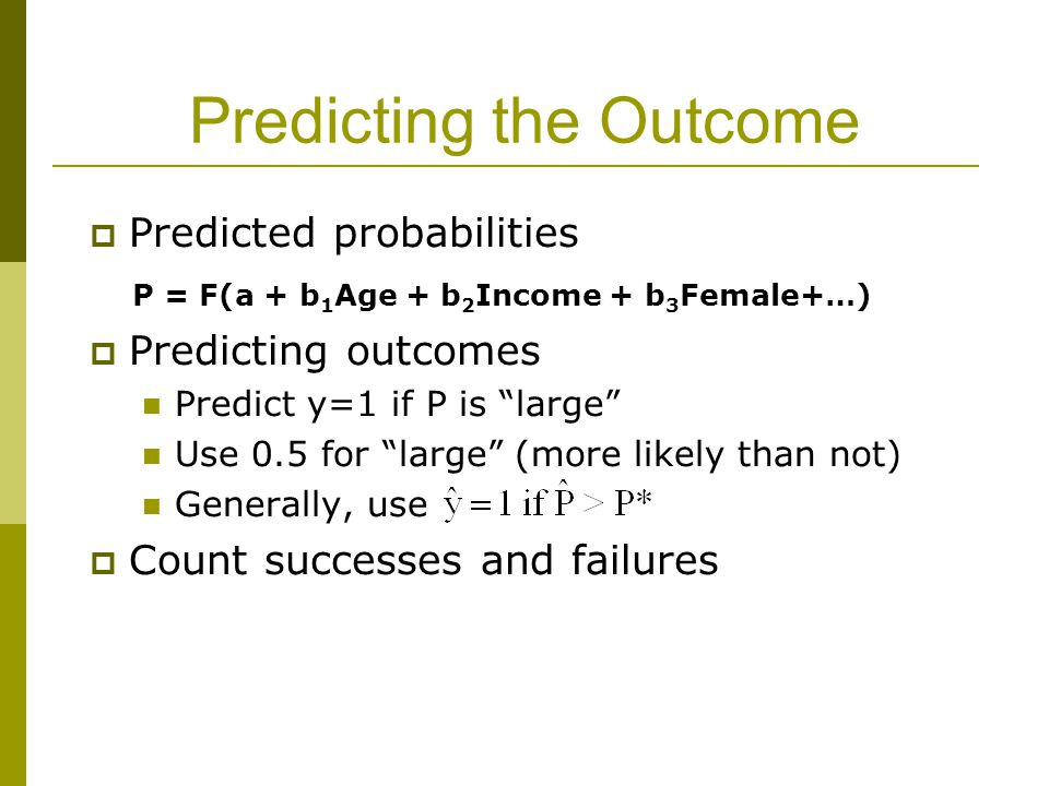 Predicting the Outcome  Predicted probabilities P = F(a + b 1 Age + b 2 Income + b 3 Female+…)  Predicting outcomes Predict y=1 if P is large Use 0.5 for large (more likely than not) Generally, use  Count successes and failures