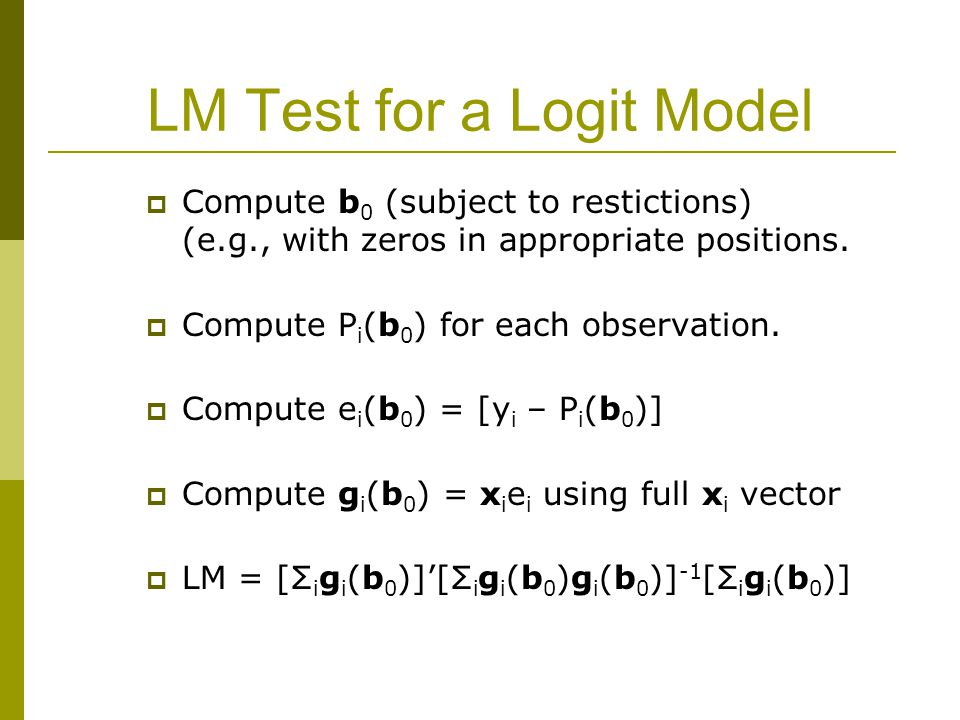 LM Test for a Logit Model  Compute b 0 (subject to restictions) (e.g., with zeros in appropriate positions.