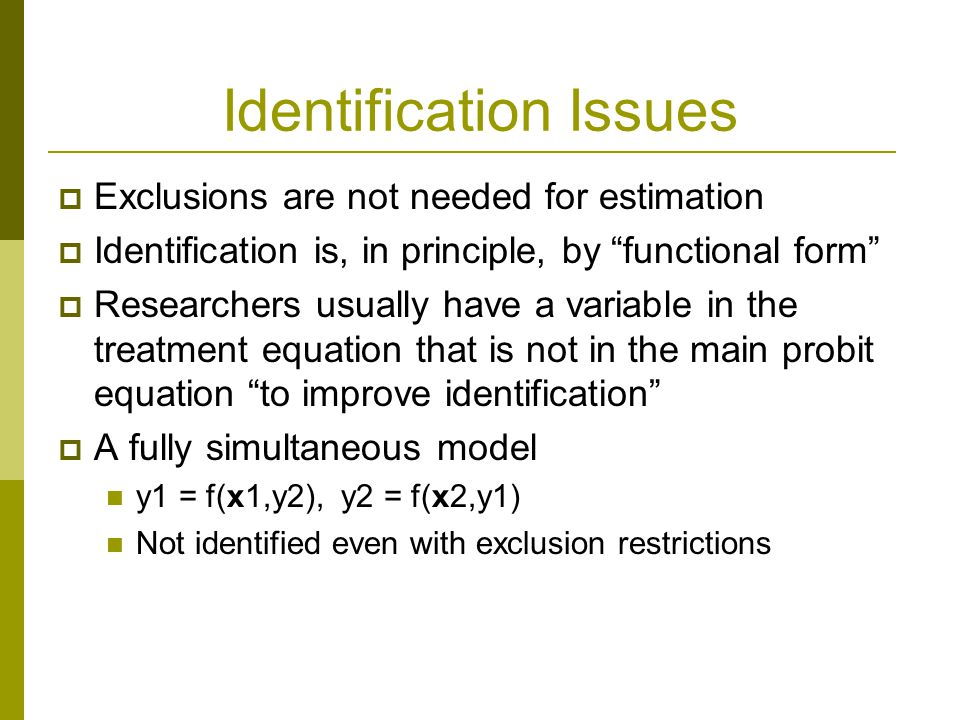Identification Issues  Exclusions are not needed for estimation  Identification is, in principle, by functional form  Researchers usually have a variable in the treatment equation that is not in the main probit equation to improve identification  A fully simultaneous model y1 = f(x1,y2), y2 = f(x2,y1) Not identified even with exclusion restrictions