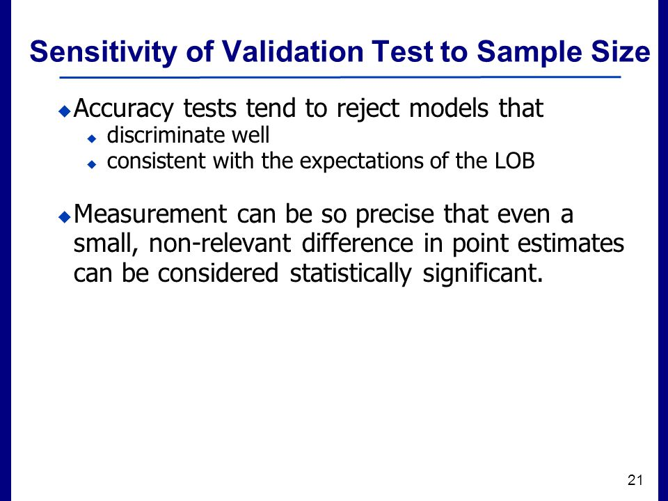 Filename 21 Sensitivity of Validation Test to Sample Size  Accuracy tests tend to reject models that  discriminate well  consistent with the expectations of the LOB  Measurement can be so precise that even a small, non-relevant difference in point estimates can be considered statistically significant.