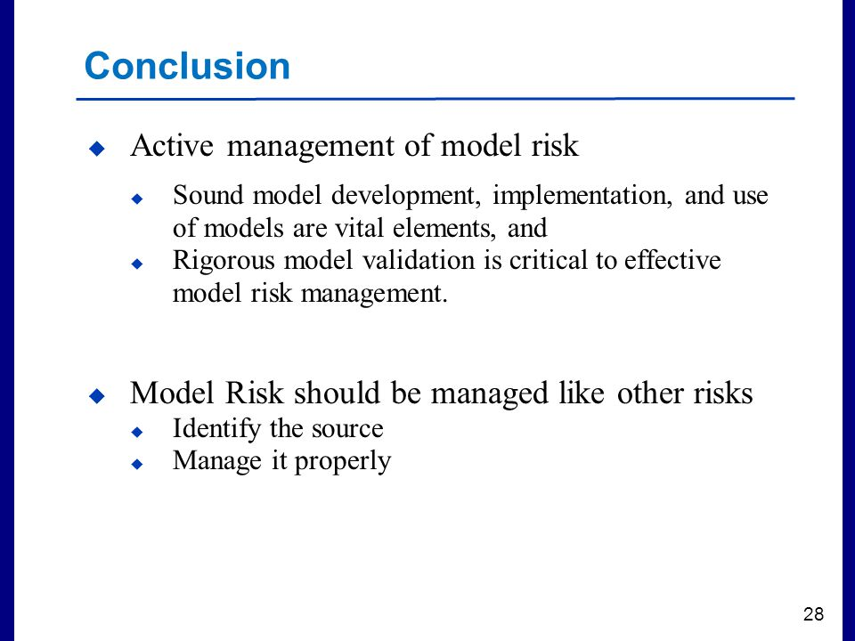 Filename 28 Conclusion  Active management of model risk  Sound model development, implementation, and use of models are vital elements, and  Rigorous model validation is critical to effective model risk management.