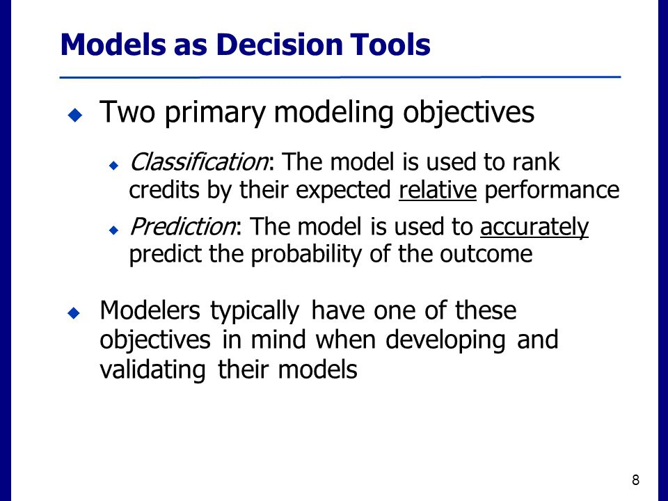 Filename 8  Two primary modeling objectives  Classification: The model is used to rank credits by their expected relative performance  Prediction: The model is used to accurately predict the probability of the outcome  Modelers typically have one of these objectives in mind when developing and validating their models 8 Models as Decision Tools