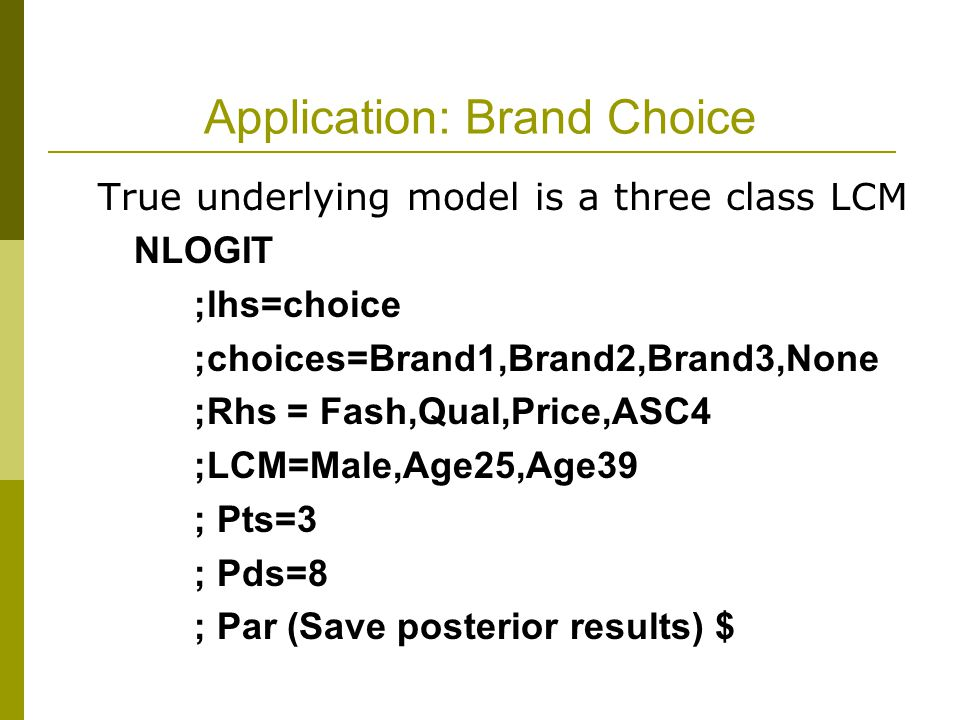 Application: Brand Choice True underlying model is a three class LCM NLOGIT ;lhs=choice ;choices=Brand1,Brand2,Brand3,None ;Rhs = Fash,Qual,Price,ASC4 ;LCM=Male,Age25,Age39 ; Pts=3 ; Pds=8 ; Par (Save posterior results) $