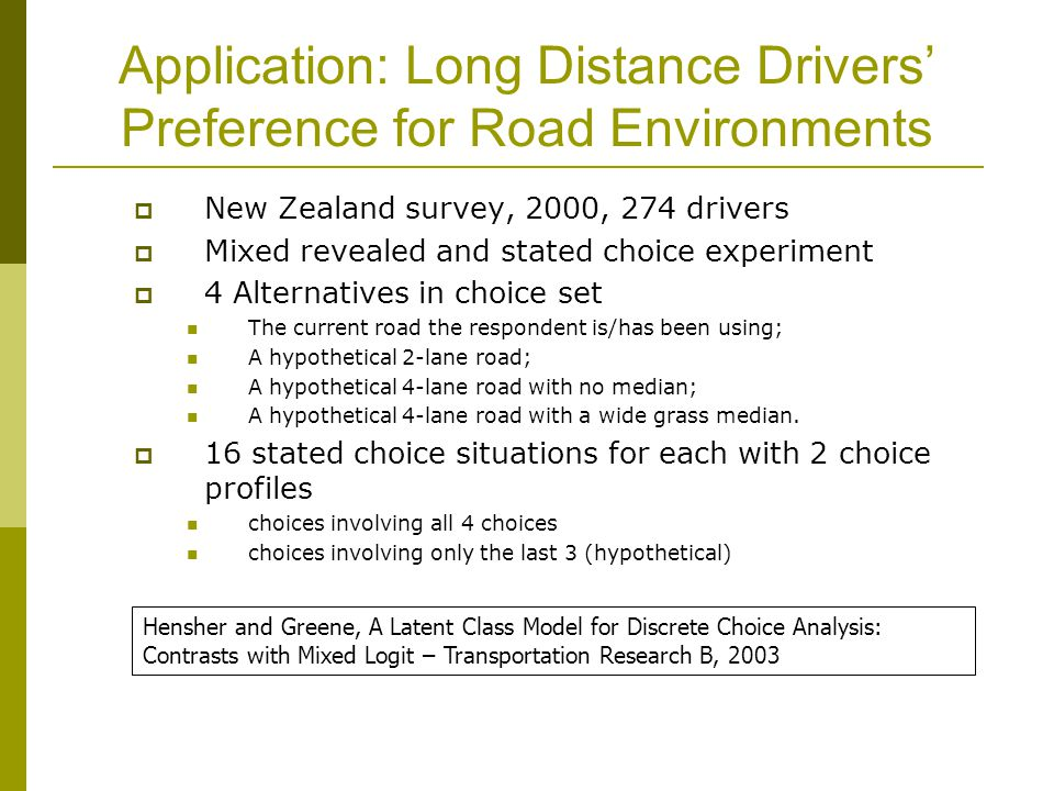 Application: Long Distance Drivers' Preference for Road Environments  New Zealand survey, 2000, 274 drivers  Mixed revealed and stated choice experiment  4 Alternatives in choice set The current road the respondent is/has been using; A hypothetical 2-lane road; A hypothetical 4-lane road with no median; A hypothetical 4-lane road with a wide grass median.