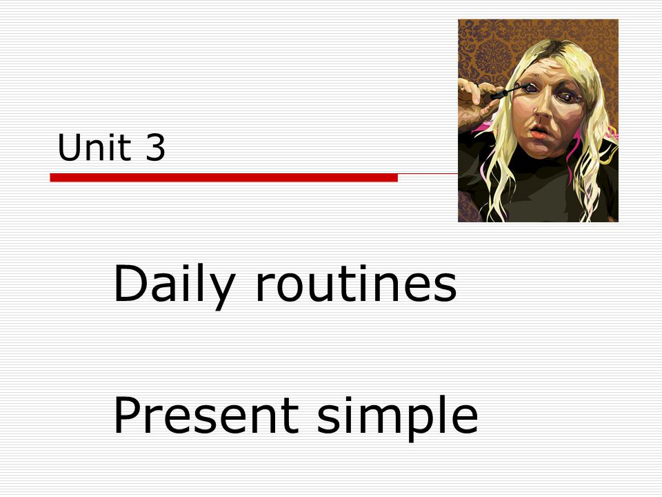 Unit 3 Daily routines Present simple