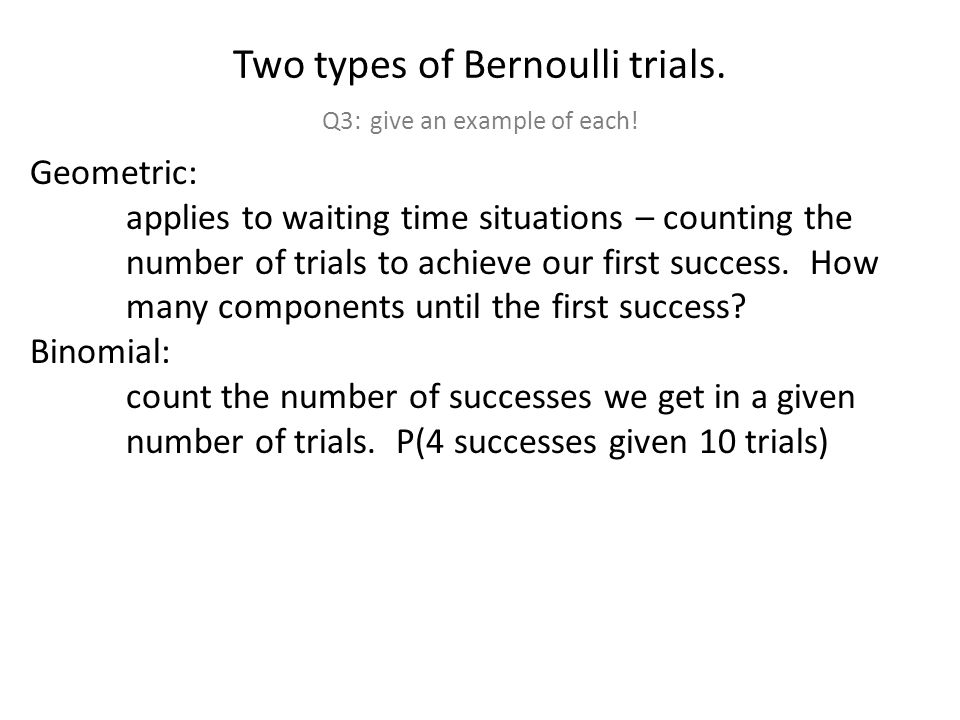 Two types of Bernoulli trials. Q3: give an example of each.