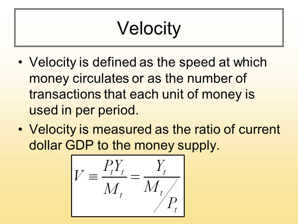 Velocity Velocity is defined as the speed at which money circulates or as the number of transactions that each unit of money is used in per period.