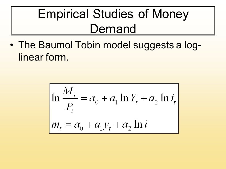Empirical Studies of Money Demand The Baumol Tobin model suggests a log- linear form.