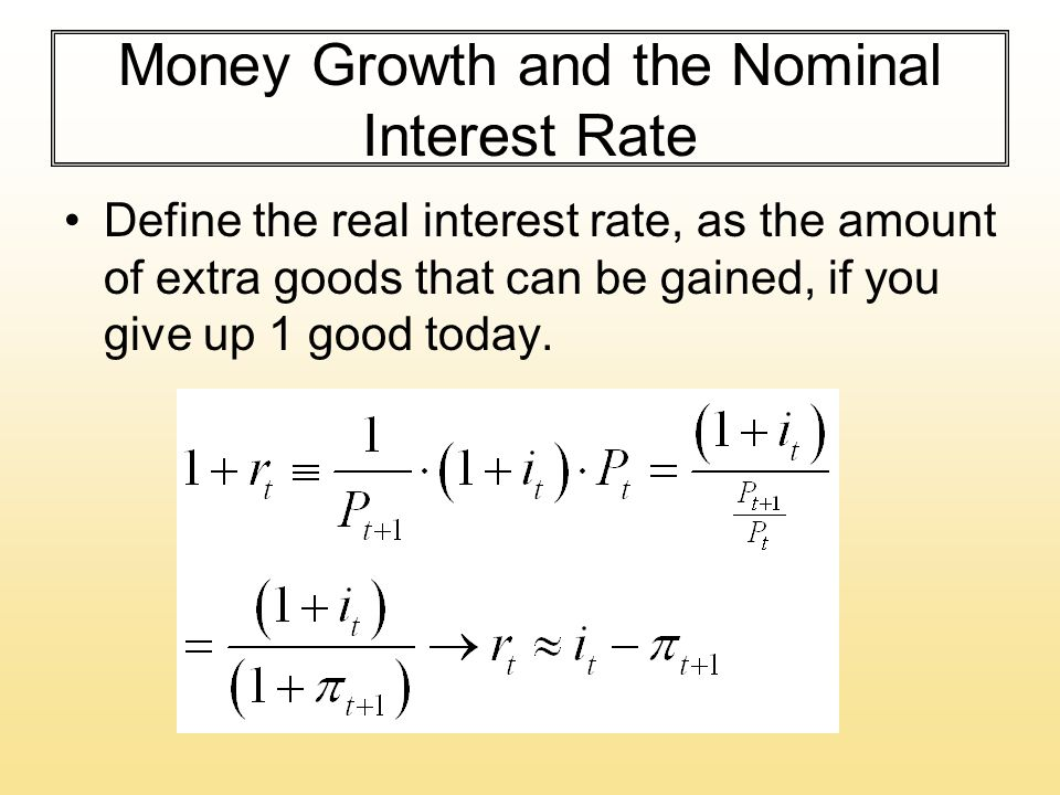 Money Growth and the Nominal Interest Rate Define the real interest rate, as the amount of extra goods that can be gained, if you give up 1 good today.