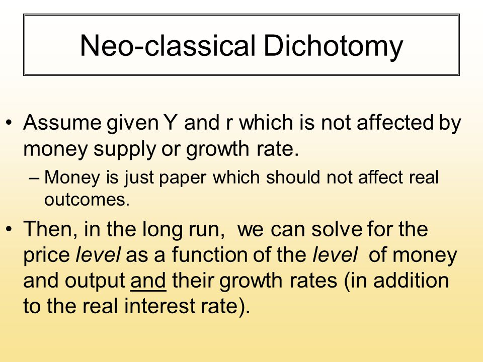 Neo-classical Dichotomy Assume given Y and r which is not affected by money supply or growth rate.