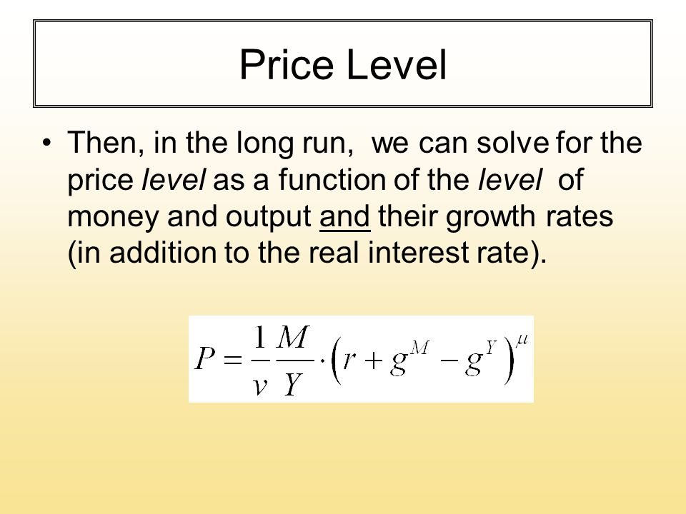 Price Level Then, in the long run, we can solve for the price level as a function of the level of money and output and their growth rates (in addition to the real interest rate).