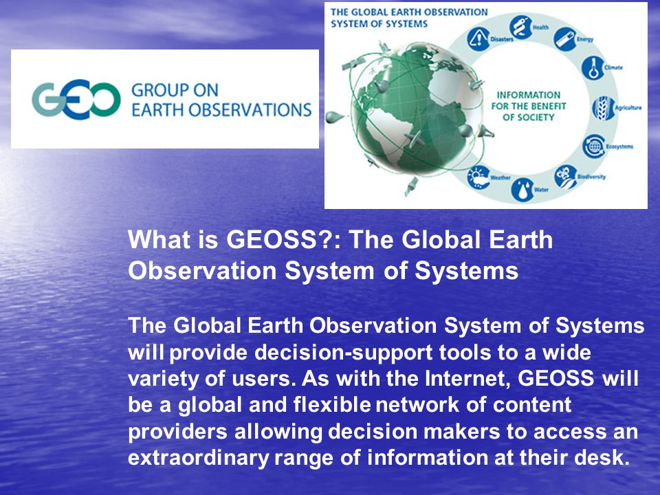 What is GEOSS : The Global Earth Observation System of Systems The Global Earth Observation System of Systems will provide decision-support tools to a wide variety of users.