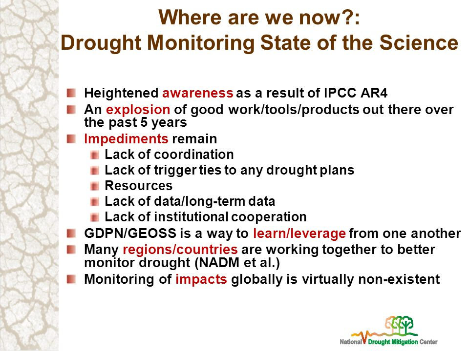 Where are we now : Drought Monitoring State of the Science Heightened awareness as a result of IPCC AR4 An explosion of good work/tools/products out there over the past 5 years Impediments remain Lack of coordination Lack of trigger ties to any drought plans Resources Lack of data/long-term data Lack of institutional cooperation GDPN/GEOSS is a way to learn/leverage from one another Many regions/countries are working together to better monitor drought (NADM et al.) Monitoring of impacts globally is virtually non-existent
