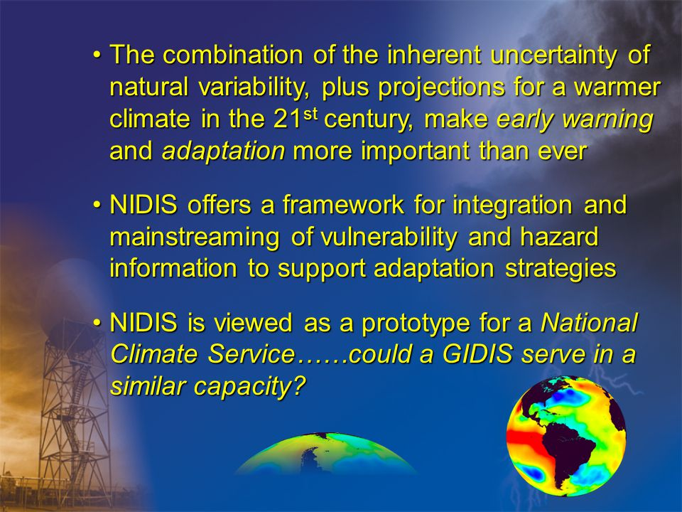 The combination of the inherent uncertainty of natural variability, plus projections for a warmer climate in the 21 st century, make early warning and adaptation more important than everThe combination of the inherent uncertainty of natural variability, plus projections for a warmer climate in the 21 st century, make early warning and adaptation more important than ever NIDIS offers a framework for integration and mainstreaming of vulnerability and hazard information to support adaptation strategiesNIDIS offers a framework for integration and mainstreaming of vulnerability and hazard information to support adaptation strategies NIDIS is viewed as a prototype for a National Climate Service……could a GIDIS serve in a similar capacity NIDIS is viewed as a prototype for a National Climate Service……could a GIDIS serve in a similar capacity