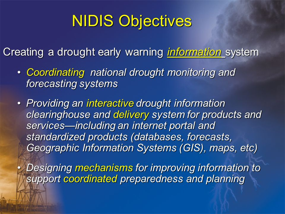NIDIS Objectives Creating a drought early warning information system Coordinating national drought monitoring and forecasting systemsCoordinating national drought monitoring and forecasting systems Providing an interactive drought information clearinghouse and delivery system for products and services—including an internet portal and standardized products (databases, forecasts, Geographic Information Systems (GIS), maps, etc)Providing an interactive drought information clearinghouse and delivery system for products and services—including an internet portal and standardized products (databases, forecasts, Geographic Information Systems (GIS), maps, etc) Designing mechanisms for improving information to support coordinated preparedness and planningDesigning mechanisms for improving information to support coordinated preparedness and planning