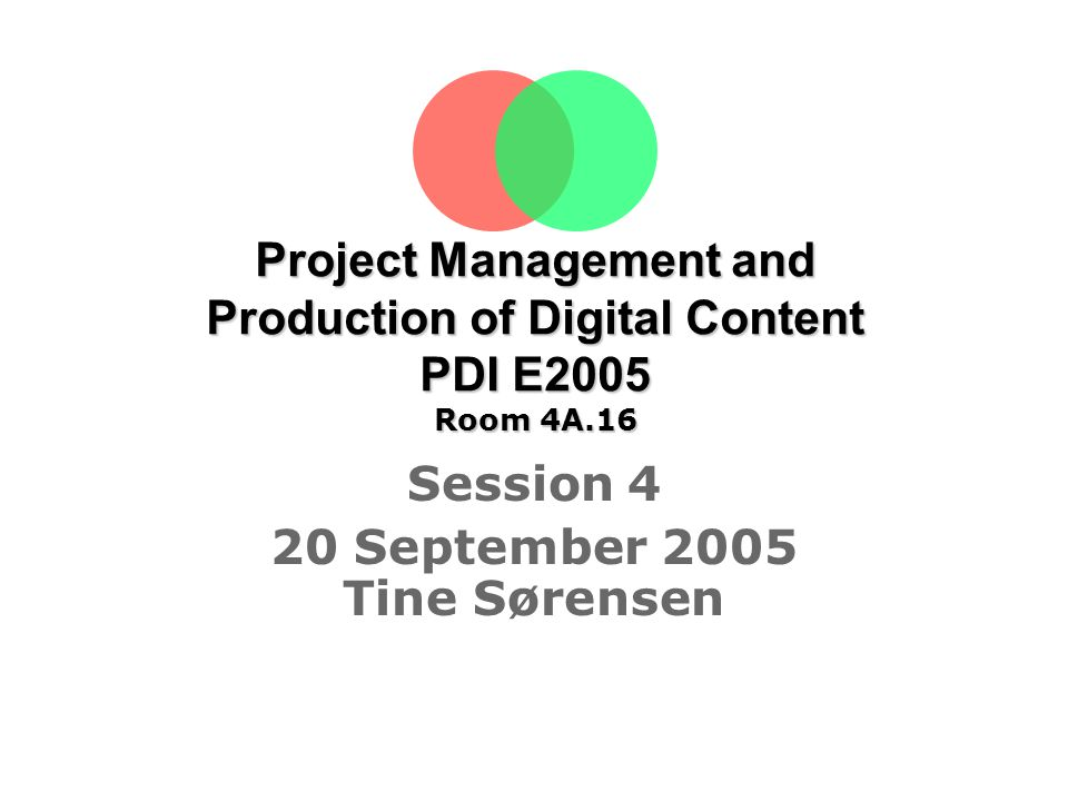Project Management and Production of Digital Content PDI E2005 Room 4A.16 Session 4 20 September 2005 Tine Sørensen