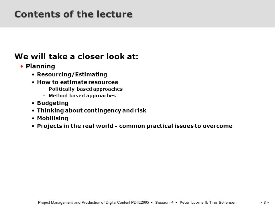 - 3 - Project Management and Production of Digital Content PDI E2005 Project Management and Production of Digital Content PDI E2005 Session 4 Peter Looms & Tine Sørensen Contents of the lecture We will take a closer look at: Planning Resourcing/Estimating How to estimate resources –Politically-based approaches –Method based approaches Budgeting Thinking about contingency and risk Mobilising Projects in the real world - common practical issues to overcome