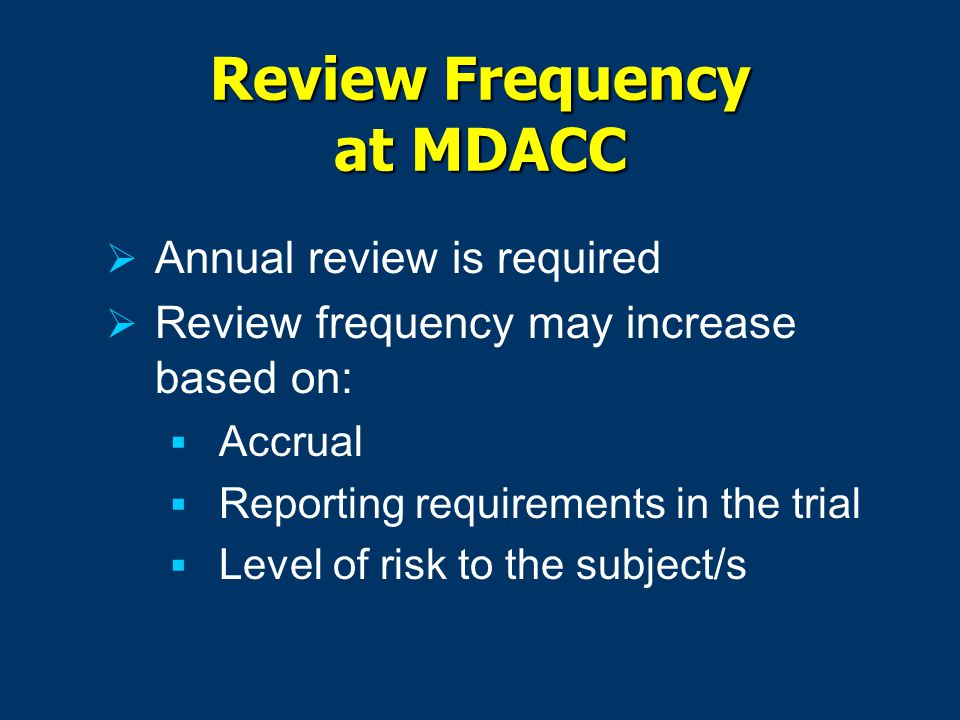 Review Frequency at MDACC  Annual review is required  Review frequency may increase based on:  Accrual  Reporting requirements in the trial  Level of risk to the subject/s