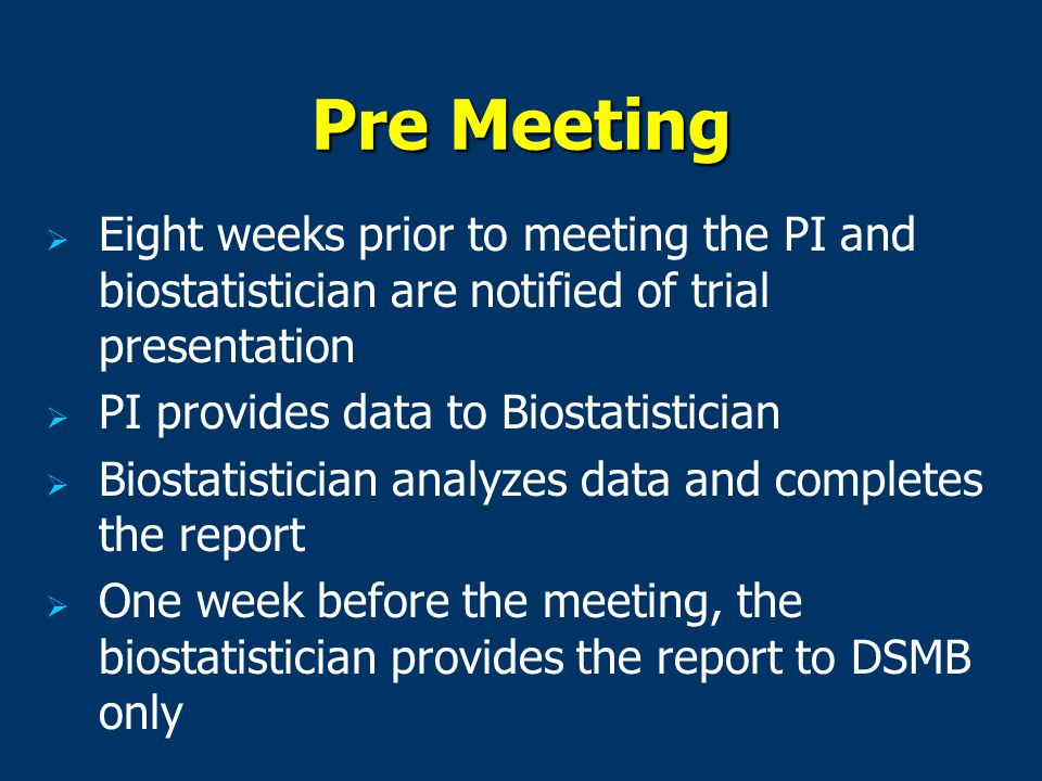  Eight weeks prior to meeting the PI and biostatistician are notified of trial presentation   PI provides data to Biostatistician   Biostatistician analyzes data and completes the report   One week before the meeting, the biostatistician provides the report to DSMB only Pre Meeting
