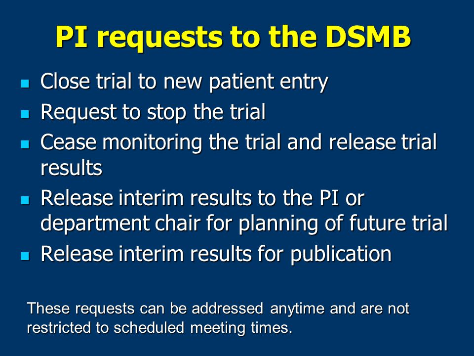 PI requests to the DSMB Close trial to new patient entry Close trial to new patient entry Request to stop the trial Request to stop the trial Cease monitoring the trial and release trial results Cease monitoring the trial and release trial results Release interim results to the PI or department chair for planning of future trial Release interim results to the PI or department chair for planning of future trial Release interim results for publication Release interim results for publication These requests can be addressed anytime and are not restricted to scheduled meeting times.