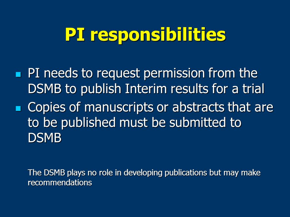 PI responsibilities PI needs to request permission from the DSMB to publish Interim results for a trial PI needs to request permission from the DSMB to publish Interim results for a trial Copies of manuscripts or abstracts that are to be published must be submitted to DSMB Copies of manuscripts or abstracts that are to be published must be submitted to DSMB The DSMB plays no role in developing publications but may make recommendations