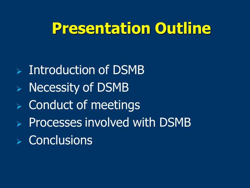 Presentation Outline   Introduction of DSMB   Necessity of DSMB   Conduct of meetings   Processes involved with DSMB   Conclusions